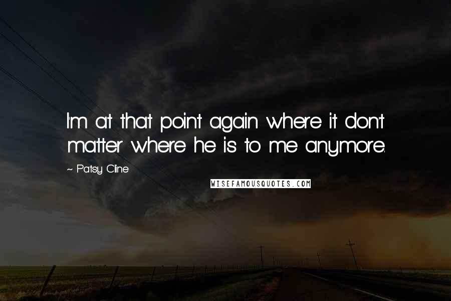 Patsy Cline quotes: I'm at that point again where it don't matter where he is to me anymore.