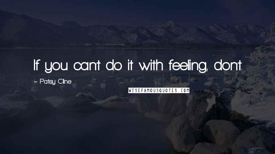 Patsy Cline quotes: If you can't do it with feeling, don't.