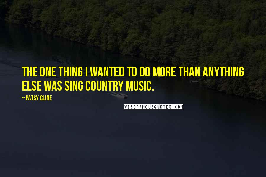 Patsy Cline quotes: The one thing I wanted to do more than anything else was sing country music.