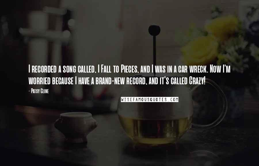 Patsy Cline quotes: I recorded a song called, I Fall to Pieces, and I was in a car wreck. Now I'm worried because I have a brand-new record, and it's called Crazy!