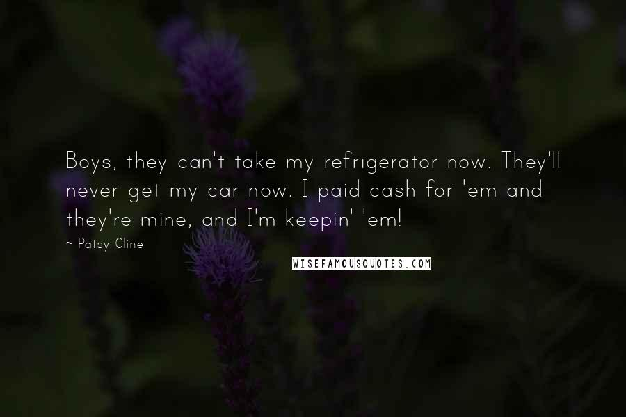 Patsy Cline quotes: Boys, they can't take my refrigerator now. They'll never get my car now. I paid cash for 'em and they're mine, and I'm keepin' 'em!