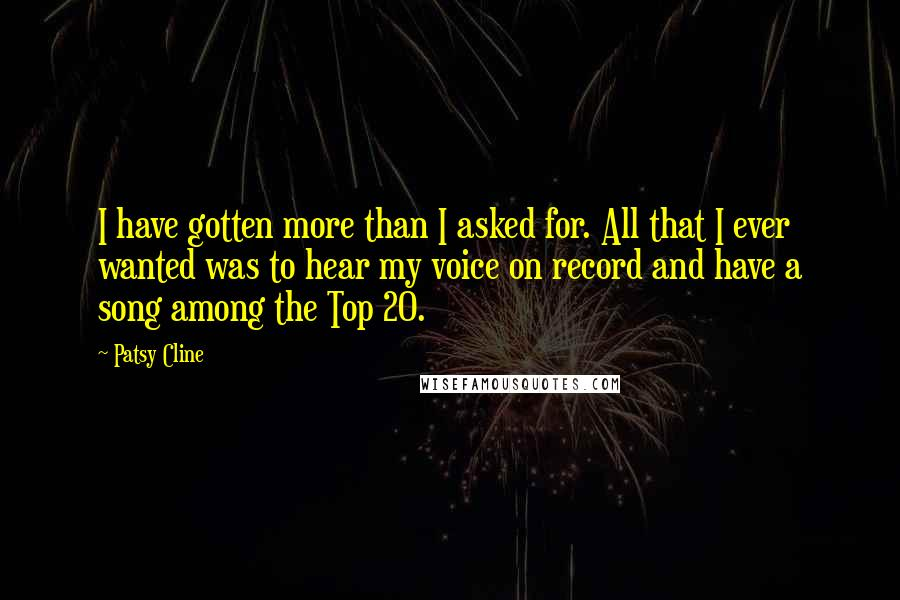 Patsy Cline quotes: I have gotten more than I asked for. All that I ever wanted was to hear my voice on record and have a song among the Top 20.