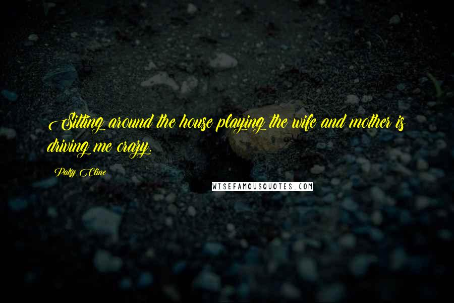 Patsy Cline quotes: Sitting around the house playing the wife and mother is driving me crazy.