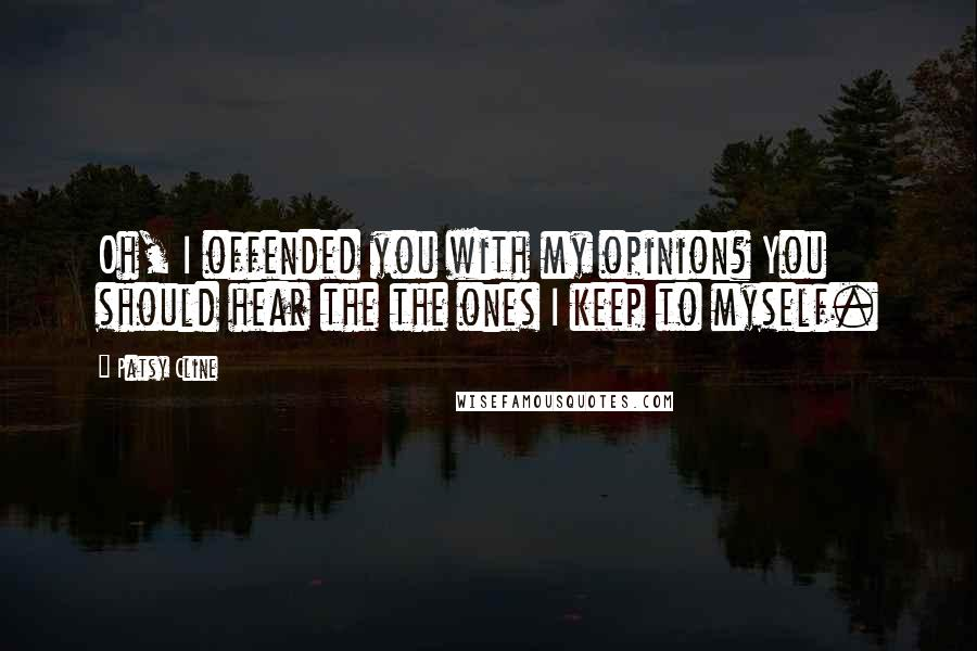 Patsy Cline quotes: Oh, I offended you with my opinion? You should hear the the ones I keep to myself.