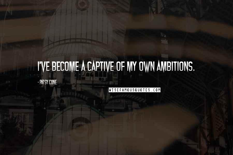 Patsy Cline quotes: I've become a captive of my own ambitions.