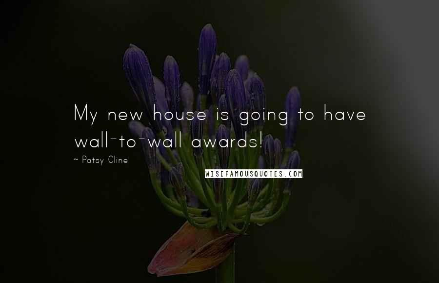 Patsy Cline quotes: My new house is going to have wall-to-wall awards!