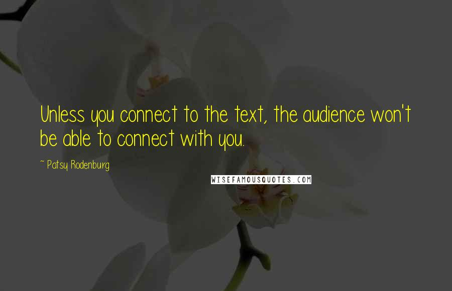 Patsy Rodenburg quotes: Unless you connect to the text, the audience won't be able to connect with you.