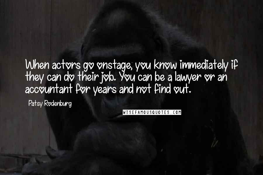 Patsy Rodenburg quotes: When actors go onstage, you know immediately if they can do their job. You can be a lawyer or an accountant for years and not find out.