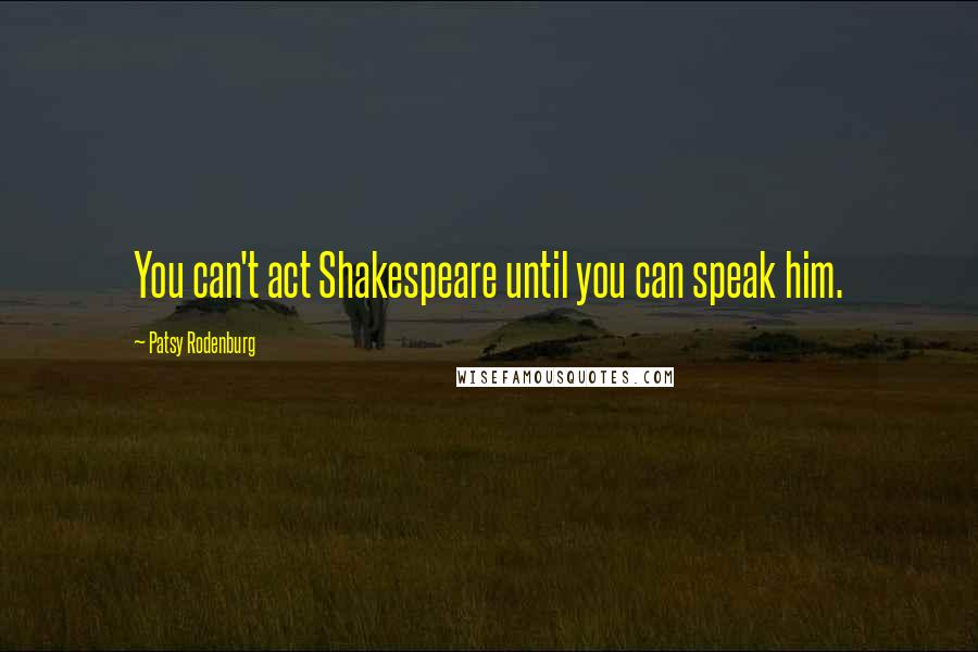 Patsy Rodenburg quotes: You can't act Shakespeare until you can speak him.