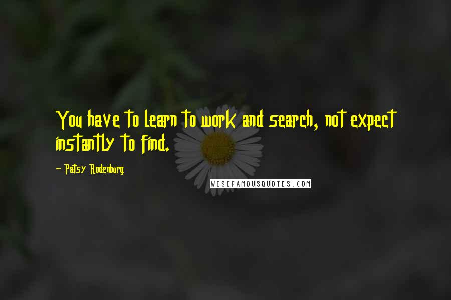 Patsy Rodenburg quotes: You have to learn to work and search, not expect instantly to find.