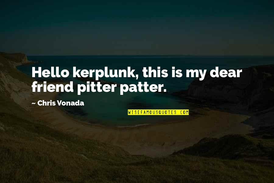 Patter Quotes By Chris Vonada: Hello kerplunk, this is my dear friend pitter