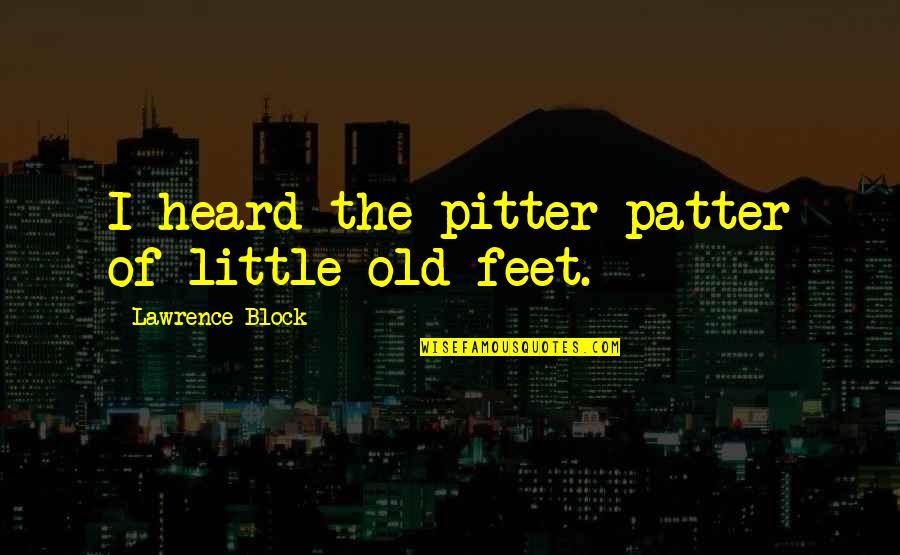 Patter Quotes By Lawrence Block: I heard the pitter patter of little old