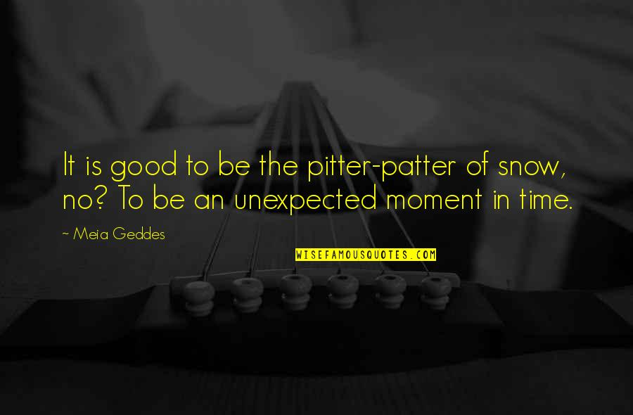 Patter Quotes By Meia Geddes: It is good to be the pitter-patter of