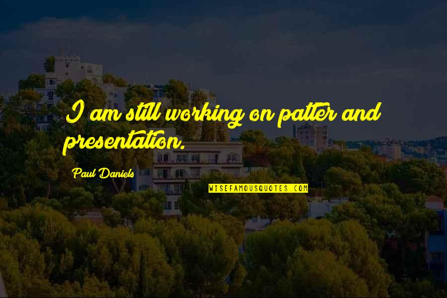 Patter Quotes By Paul Daniels: I am still working on patter and presentation.