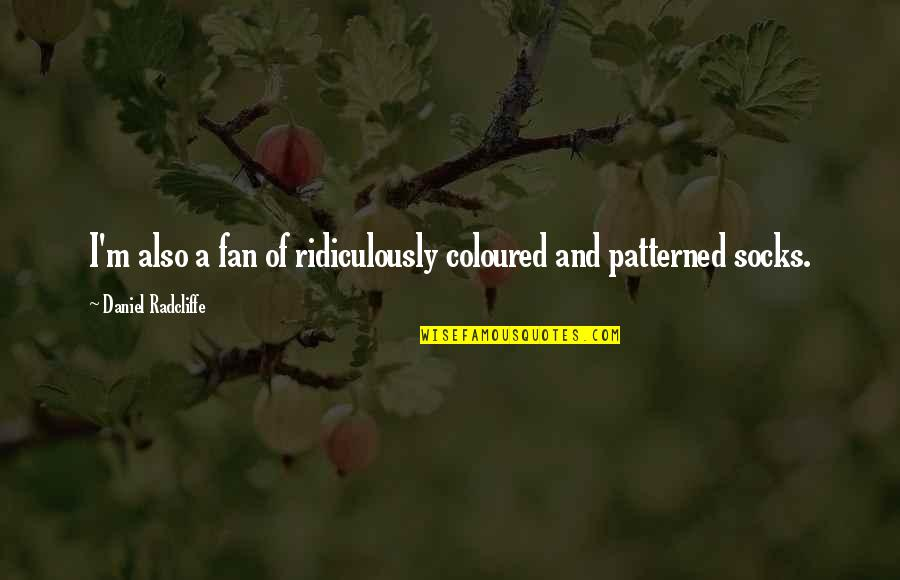 Patterned Quotes By Daniel Radcliffe: I'm also a fan of ridiculously coloured and
