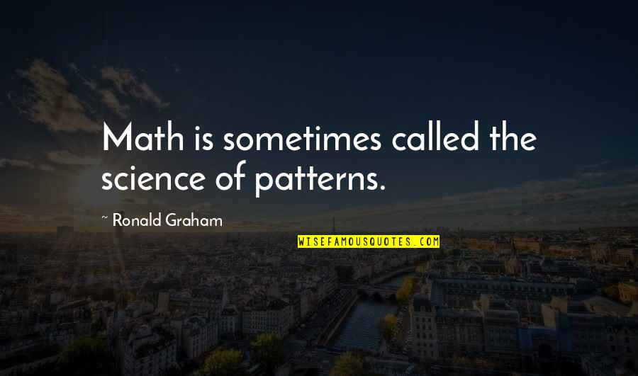 Patterns In Math Quotes By Ronald Graham: Math is sometimes called the science of patterns.