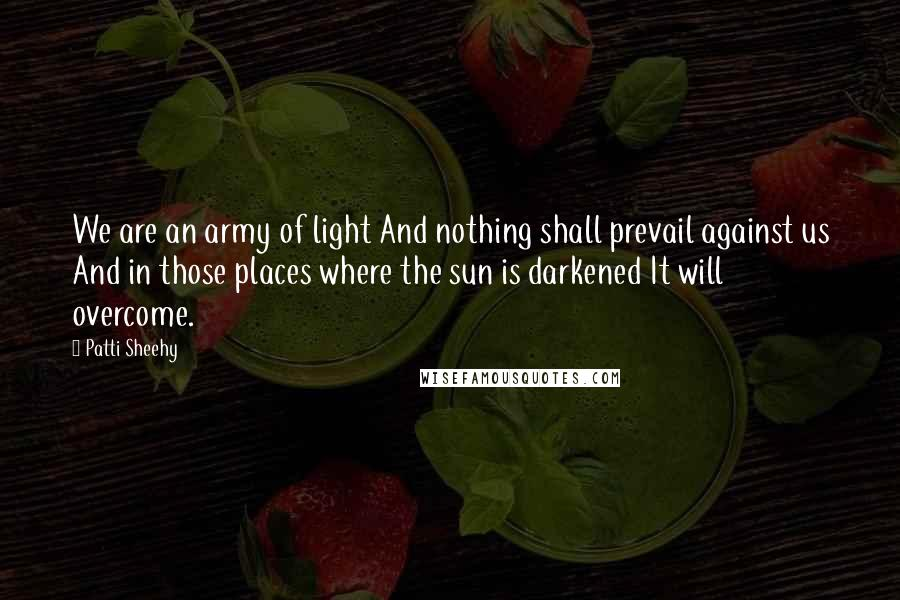 Patti Sheehy quotes: We are an army of light And nothing shall prevail against us And in those places where the sun is darkened It will overcome.