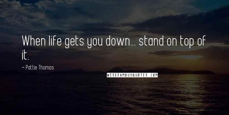 Pattie Thomas quotes: When life gets you down... stand on top of it.