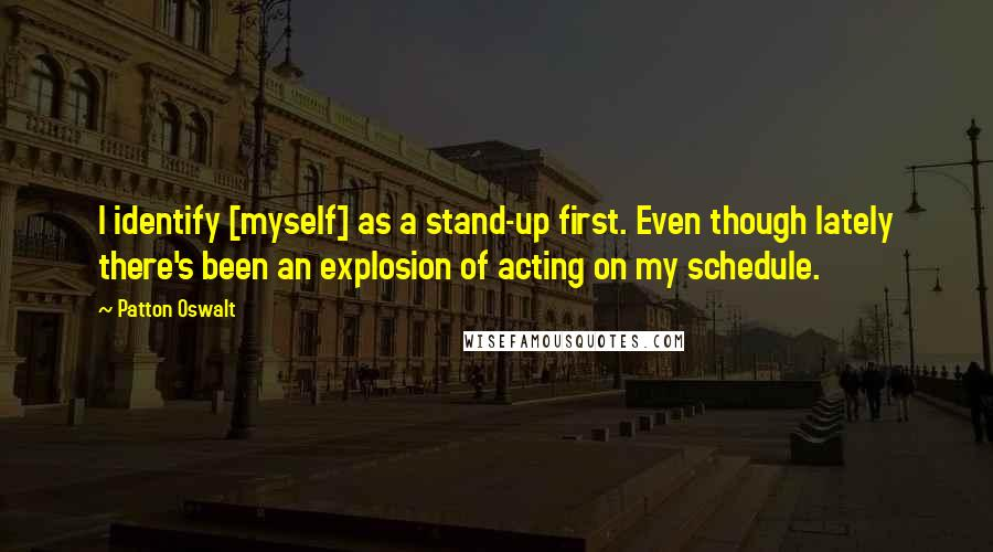Patton Oswalt quotes: I identify [myself] as a stand-up first. Even though lately there's been an explosion of acting on my schedule.