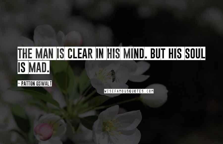 Patton Oswalt quotes: The man is clear in his mind. But his soul is mad.