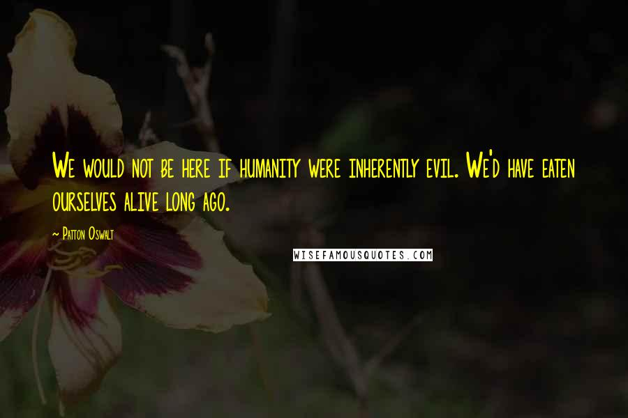 Patton Oswalt quotes: We would not be here if humanity were inherently evil. We'd have eaten ourselves alive long ago.