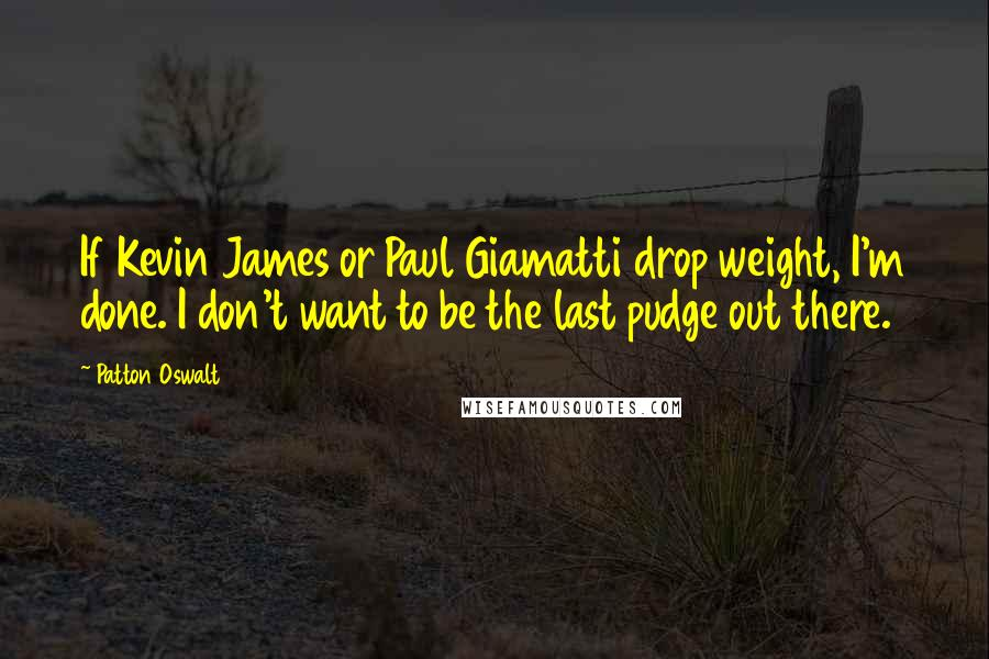 Patton Oswalt quotes: If Kevin James or Paul Giamatti drop weight, I'm done. I don't want to be the last pudge out there.