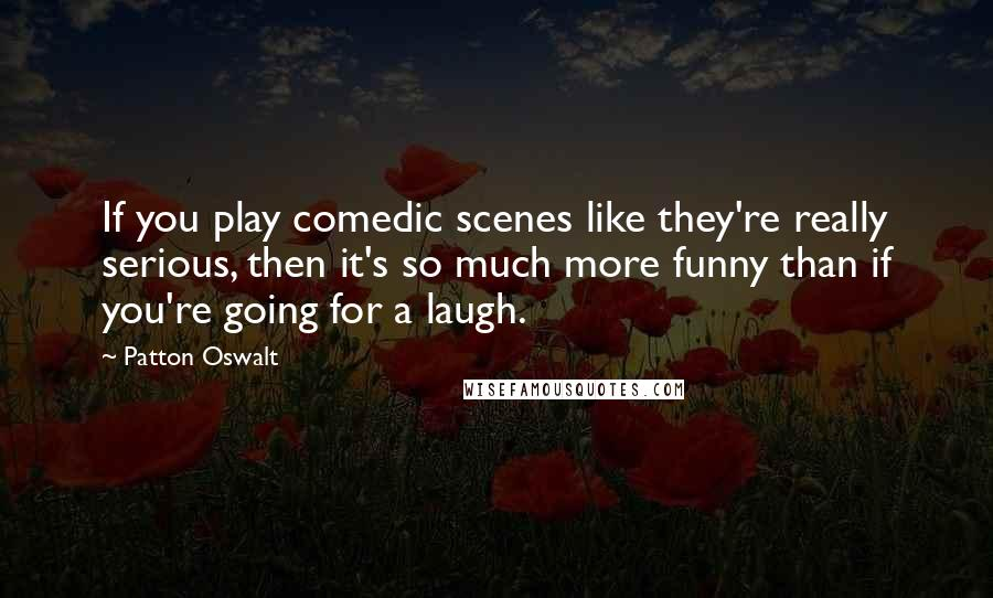 Patton Oswalt quotes: If you play comedic scenes like they're really serious, then it's so much more funny than if you're going for a laugh.