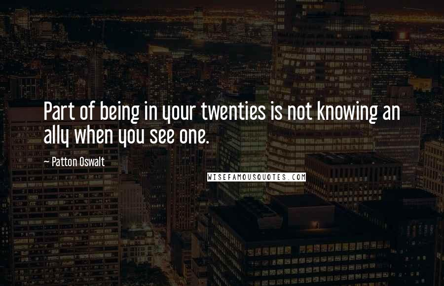 Patton Oswalt quotes: Part of being in your twenties is not knowing an ally when you see one.