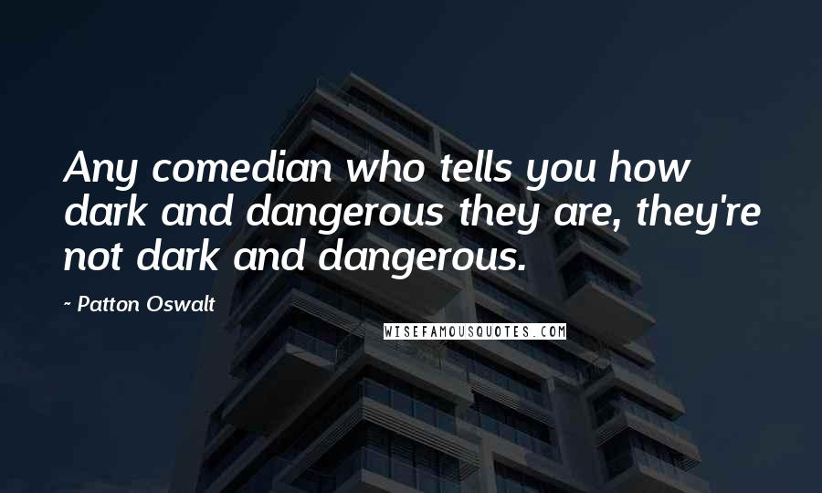 Patton Oswalt quotes: Any comedian who tells you how dark and dangerous they are, they're not dark and dangerous.