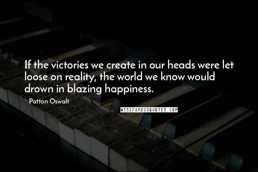 Patton Oswalt quotes: If the victories we create in our heads were let loose on reality, the world we know would drown in blazing happiness.