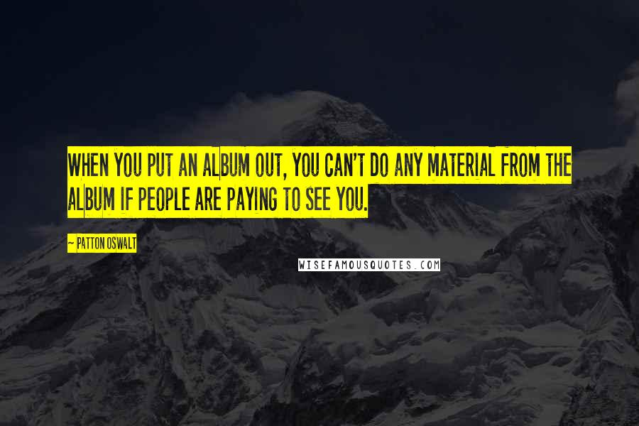 Patton Oswalt quotes: When you put an album out, you can't do any material from the album if people are paying to see you.