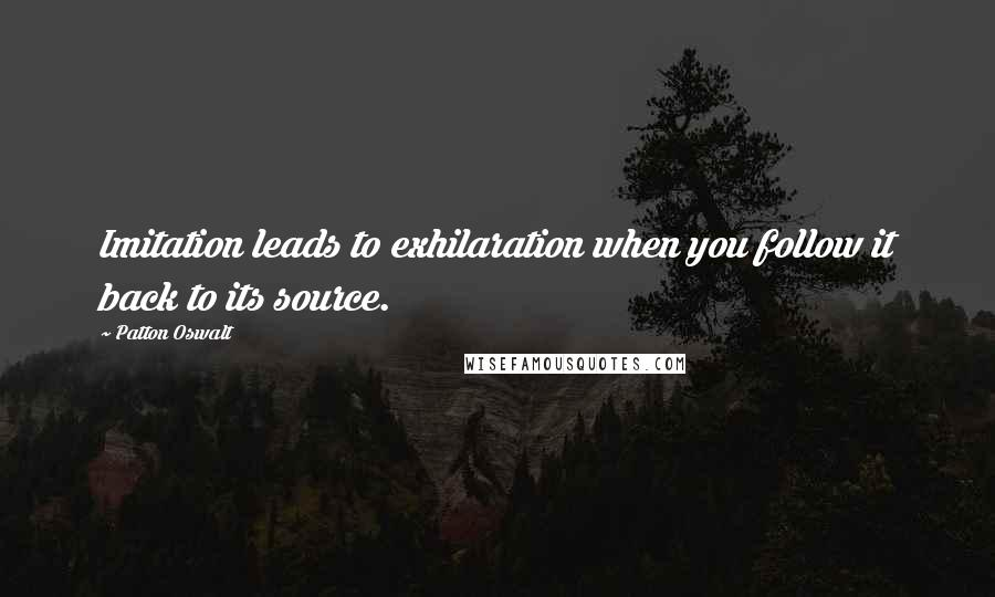 Patton Oswalt quotes: Imitation leads to exhilaration when you follow it back to its source.