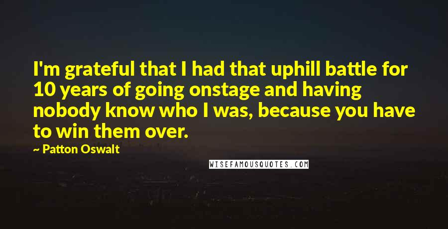 Patton Oswalt quotes: I'm grateful that I had that uphill battle for 10 years of going onstage and having nobody know who I was, because you have to win them over.