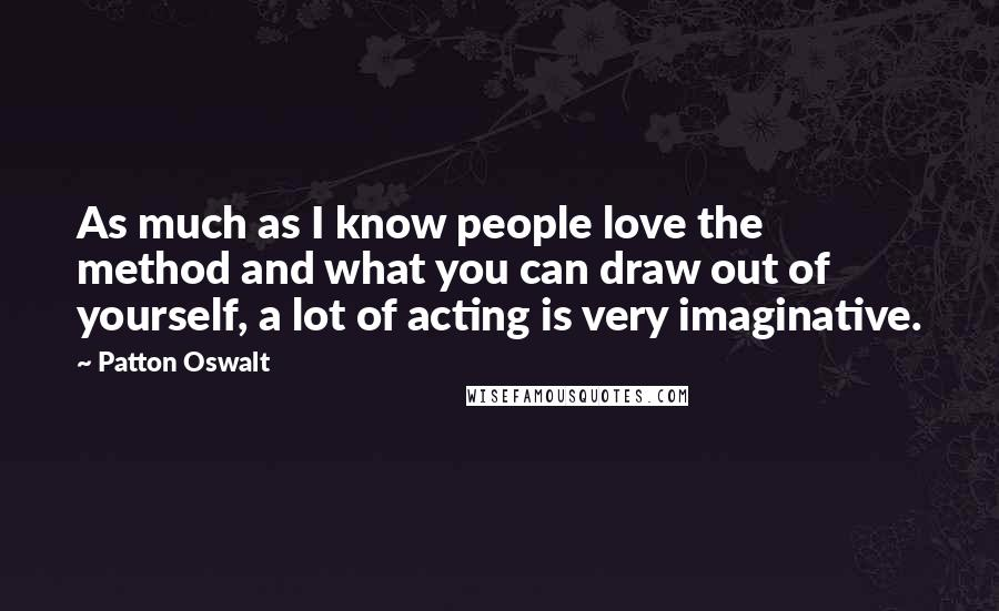 Patton Oswalt quotes: As much as I know people love the method and what you can draw out of yourself, a lot of acting is very imaginative.