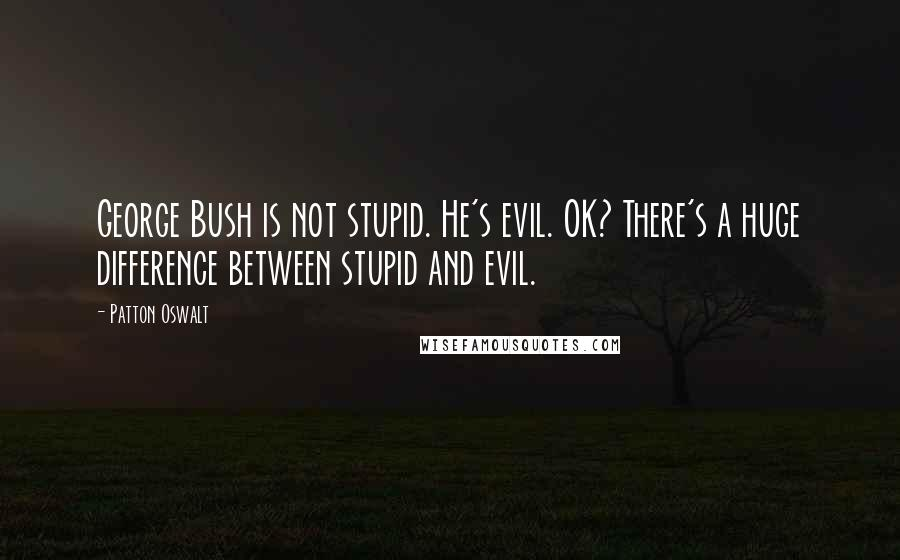 Patton Oswalt quotes: George Bush is not stupid. He's evil. OK? There's a huge difference between stupid and evil.