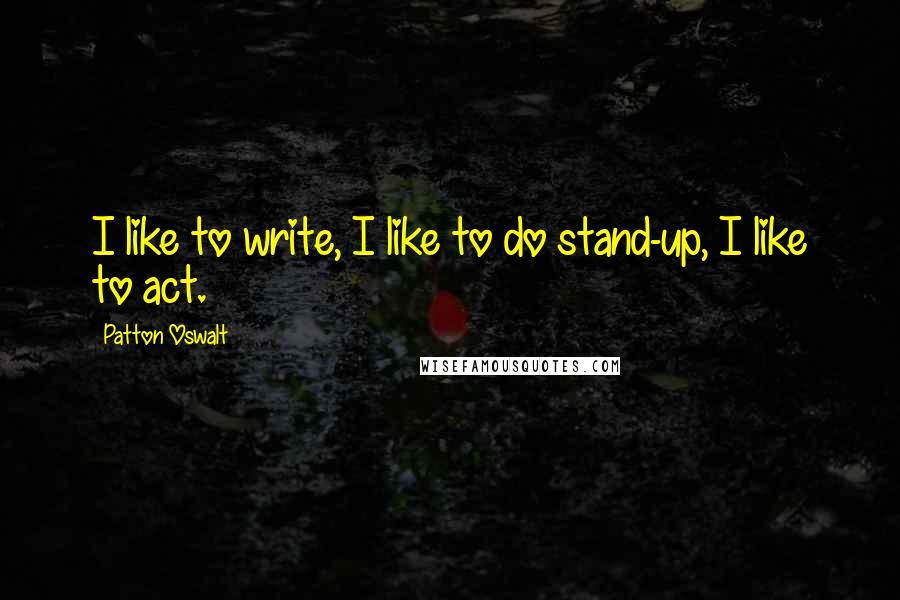 Patton Oswalt quotes: I like to write, I like to do stand-up, I like to act.