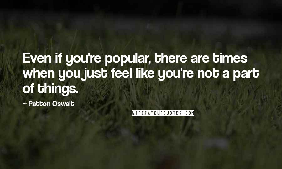 Patton Oswalt quotes: Even if you're popular, there are times when you just feel like you're not a part of things.