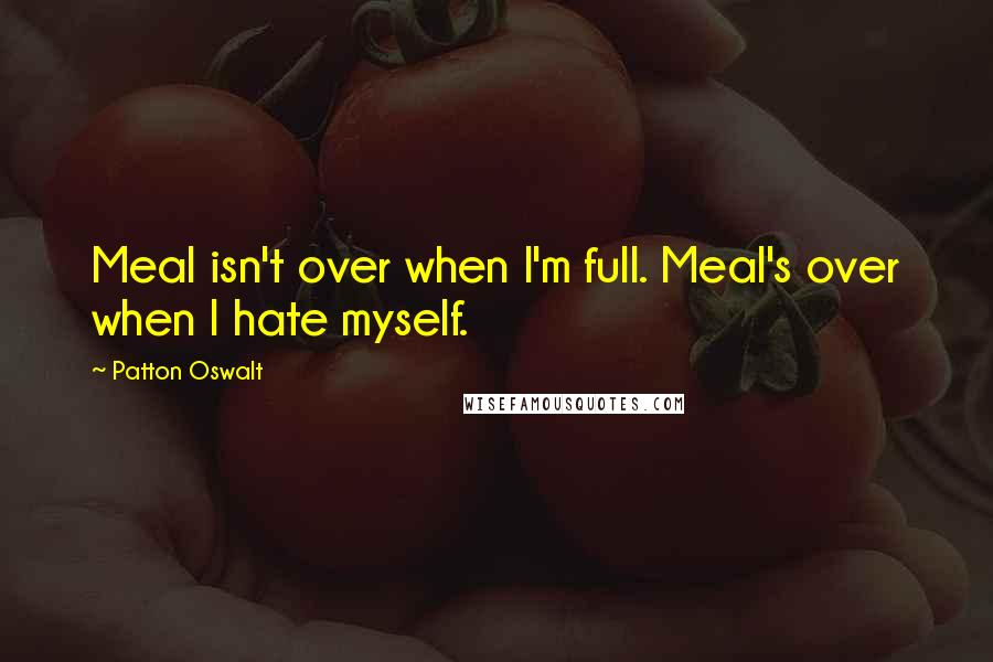 Patton Oswalt quotes: Meal isn't over when I'm full. Meal's over when I hate myself.