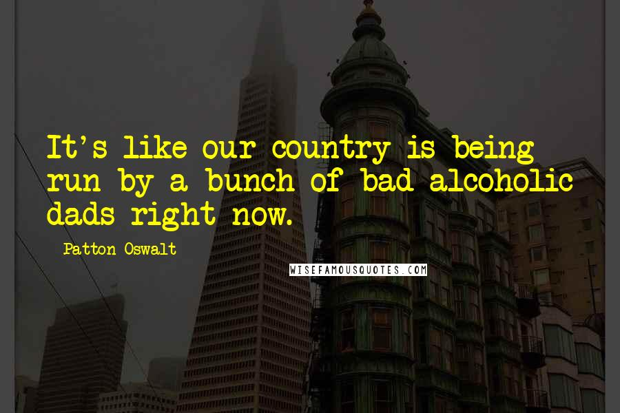 Patton Oswalt quotes: It's like our country is being run by a bunch of bad alcoholic dads right now.