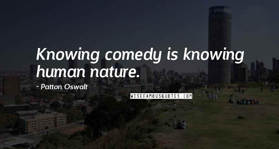 Patton Oswalt quotes: Knowing comedy is knowing human nature.