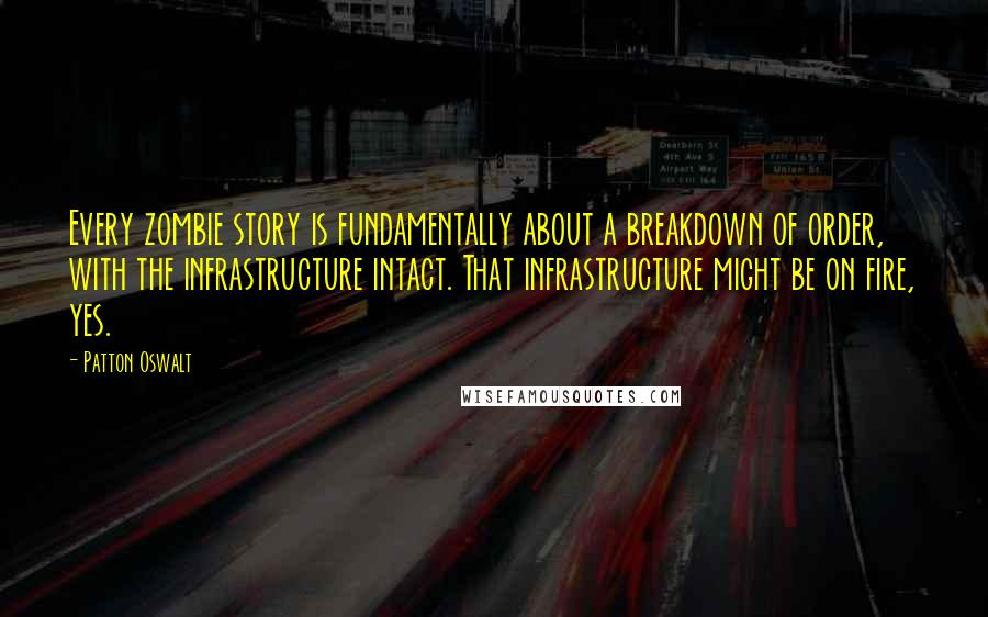 Patton Oswalt quotes: Every zombie story is fundamentally about a breakdown of order, with the infrastructure intact. That infrastructure might be on fire, yes.