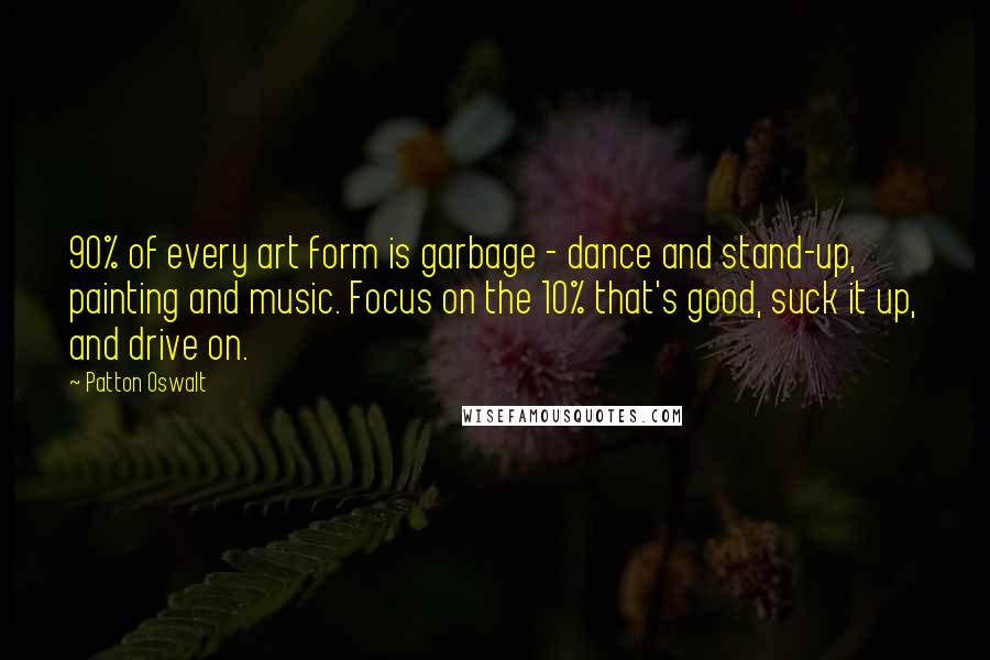 Patton Oswalt quotes: 90% of every art form is garbage - dance and stand-up, painting and music. Focus on the 10% that's good, suck it up, and drive on.