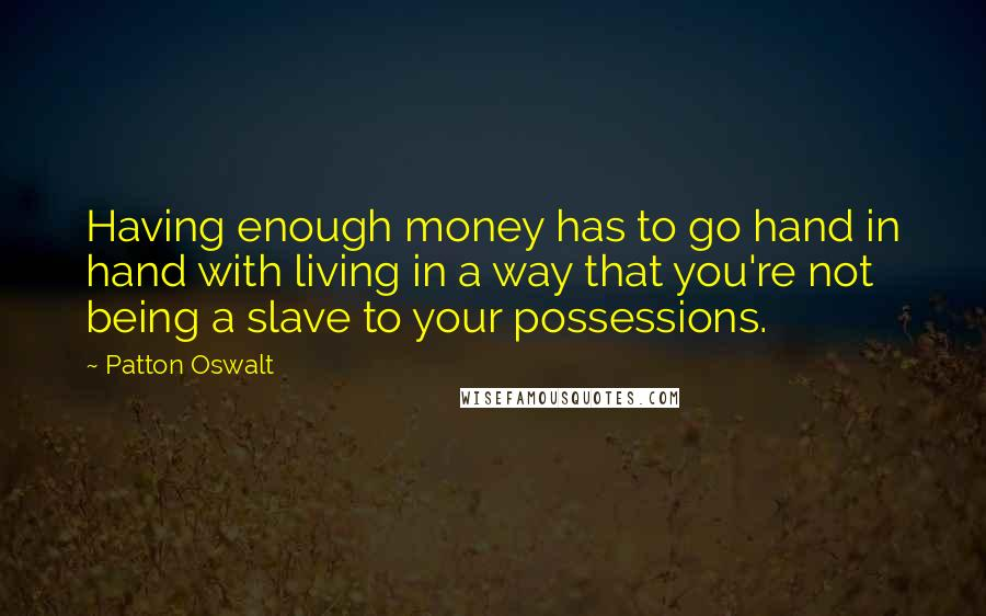 Patton Oswalt quotes: Having enough money has to go hand in hand with living in a way that you're not being a slave to your possessions.