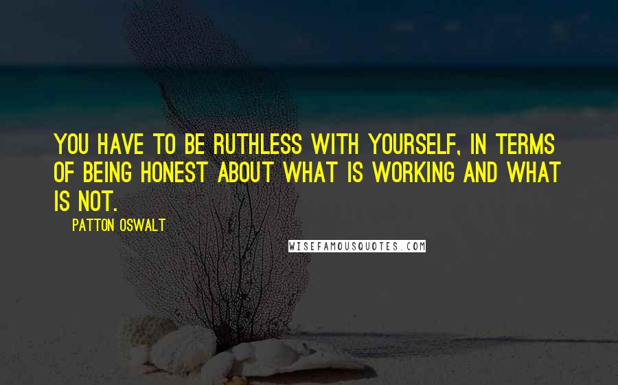 Patton Oswalt quotes: You have to be ruthless with yourself, in terms of being honest about what is working and what is not.