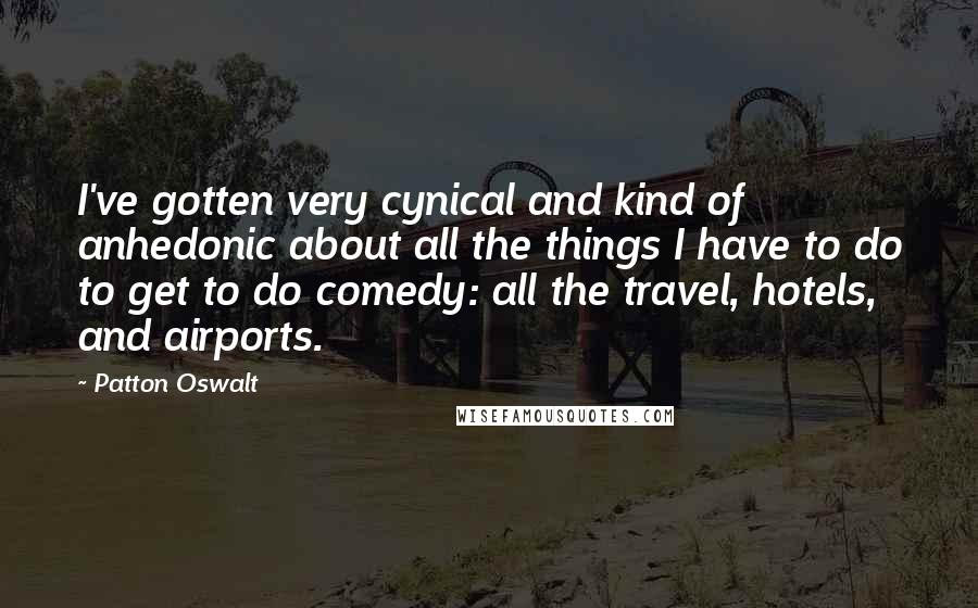 Patton Oswalt quotes: I've gotten very cynical and kind of anhedonic about all the things I have to do to get to do comedy: all the travel, hotels, and airports.