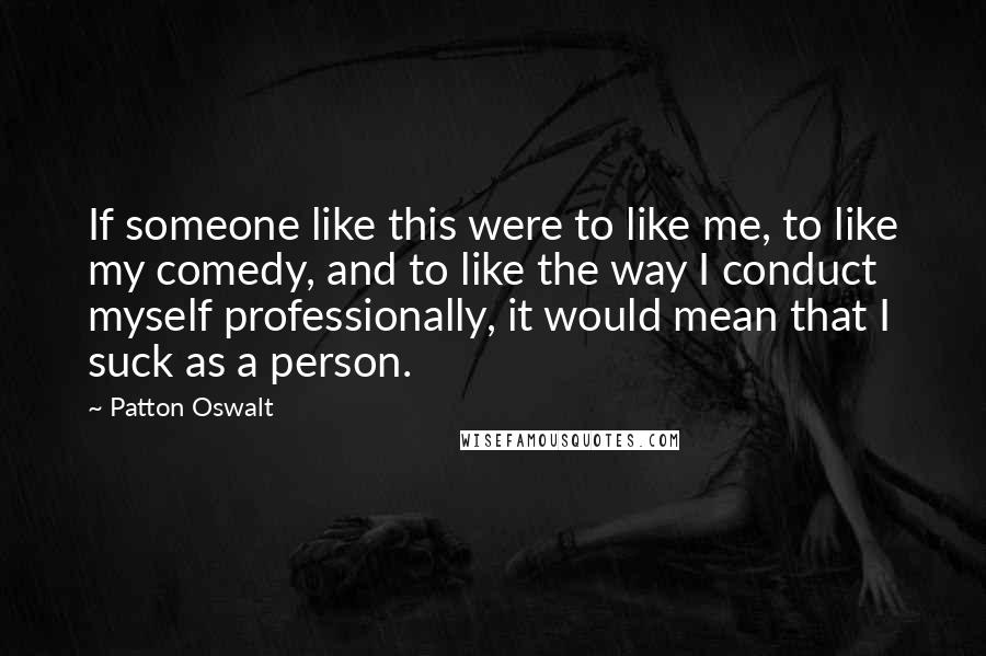 Patton Oswalt quotes: If someone like this were to like me, to like my comedy, and to like the way I conduct myself professionally, it would mean that I suck as a person.