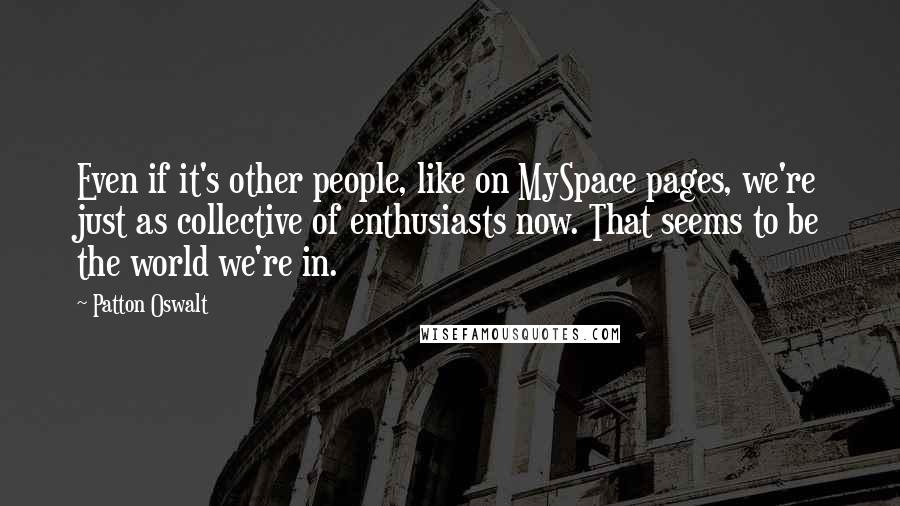 Patton Oswalt quotes: Even if it's other people, like on MySpace pages, we're just as collective of enthusiasts now. That seems to be the world we're in.