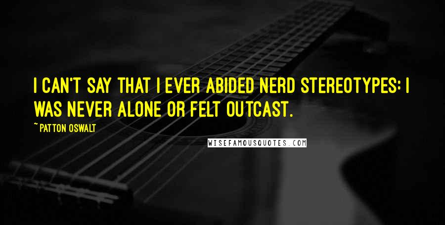 Patton Oswalt quotes: I can't say that I ever abided nerd stereotypes: I was never alone or felt outcast.