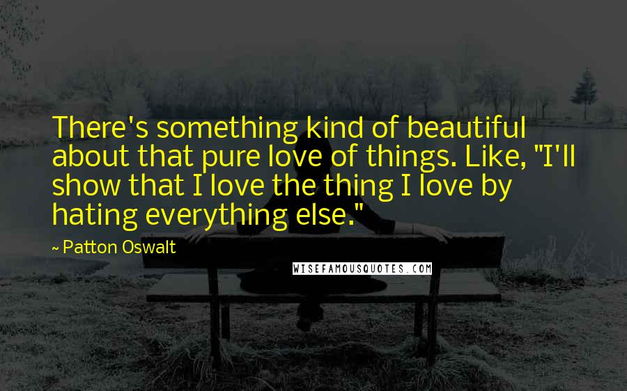 """Patton Oswalt quotes: There's something kind of beautiful about that pure love of things. Like, """"I'll show that I love the thing I love by hating everything else."""""""