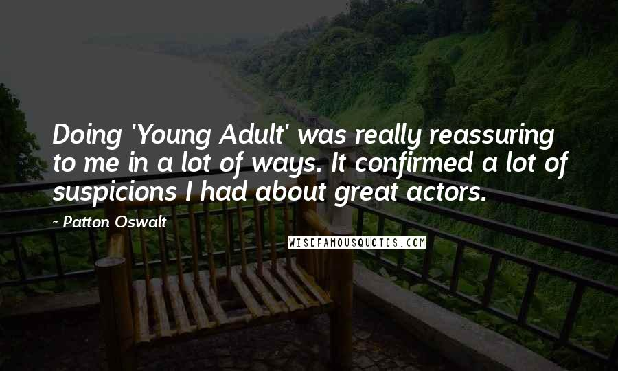 Patton Oswalt quotes: Doing 'Young Adult' was really reassuring to me in a lot of ways. It confirmed a lot of suspicions I had about great actors.